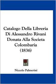 Catalogo Della Libreria Di Alessandro Rivani Donata Alla Societa Colombaria (1836) - Niccolo Palmerini