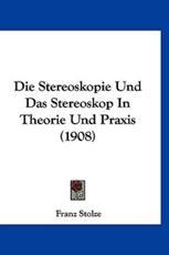 Die Stereoskopie Und Das Stereoskop in Theorie Und Praxis (1908) - Franz Stolze