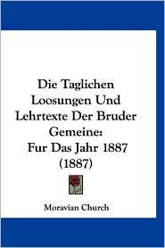 Die Taglichen Loosungen Und Lehrtexte Der Bruder Gemeine: Fur Das Jahr 1887 (1887) - Church Moravian Church