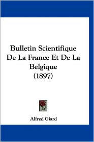 Bulletin Scientifique de La France Et de La Belgique (1897) - Alfred Giard