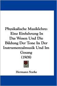 Physikalische Musiklehre: Eine Einfuhrung in Das Wesen Und Die Bildung Der Tone in Der Instrumentalmusik Und Im Gesang (1908) - Hermann Starke