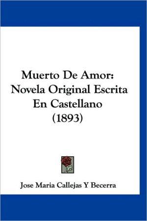 Muerto de Amor: Novela Original Escrita En Castellano (1893) - Jose Maria Callejas y. Becerra