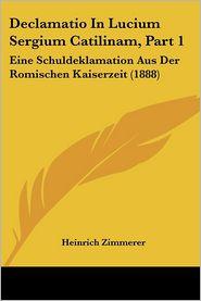 Declamatio In Lucium Sergium Catilinam, Part 1: Eine Schuldeklamation Aus Der Romischen Kaiserzeit (1888) - Heinrich Zimmerer (Editor)
