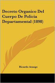 Decreto Organico Del Cuerpo De Policia Departamental (1898) - Ricardo Arango (Editor)