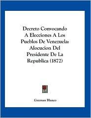 Decreto Convocando A Elecciones A Los Pueblos De Venezuela: Alocucion Del Presidente De La Republica (1872) - Guzman Blanco