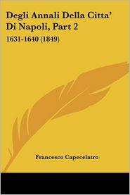 Degli Annali Della Citta' Di Napoli, Part 2: 1631-1640 (1849) - Francesco Capecelatro