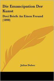 Die Emancipation Der Kunst: Drei Briefe An Einen Freund (1898) - Julius Duboc