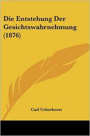 Die Entstehung Der Gesichtswahrnehmung (1876) - Carl Ueberhorst