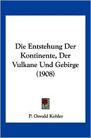 Die Entstehung Der Kontinente, Der Vulkane Und Gebirge (1908) - P. Oswald Kohler