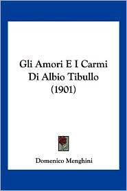 Gli Amori E I Carmi Di Albio Tibullo (1901) - Domenico Menghini