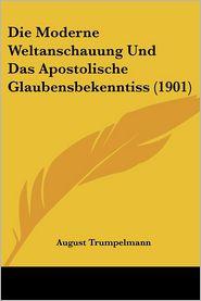 Die Moderne Weltanschauung Und Das Apostolische Glaubensbekenntiss (1901) - August Trumpelmann