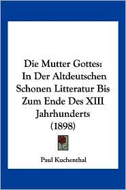 Die Mutter Gottes: In Der Altdeutschen Schonen Litteratur Bis Zum Ende Des XIII Jahrhunderts (1898) - Paul Kuchenthal