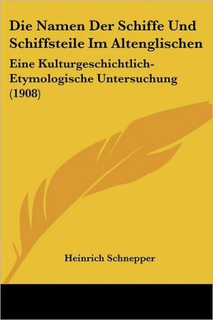 Die Namen Der Schiffe Und Schiffsteile Im Altenglischen: Eine Kulturgeschichtlich-Etymologische Untersuchung (1908) - Heinrich Schnepper