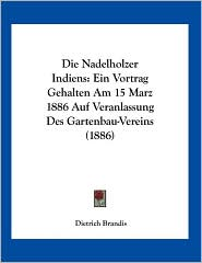 Die Nadelholzer Indiens: Ein Vortrag Gehalten Am 15 Marz 1886 Auf Veranlassung Des Gartenbau-Vereins (1886) - Dietrich Brandis