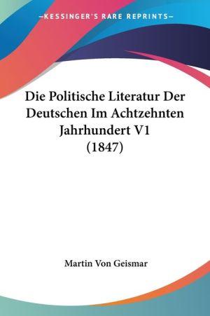 Die Politische Literatur Der Deutschen Im Achtzehnten Jahrhundert V1 (1847) - Martin Von Geismar (Editor)