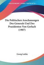 Die Politischen Anschauungen Des Generals Und Des Prasidenten Von Gerlach (1907) - Georg Luttke