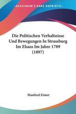Die Politischen Verhaltnisse Und Bewegungen in Strassburg Im Elsass Im Jahre 1789 (1897) - Manfred Eimer