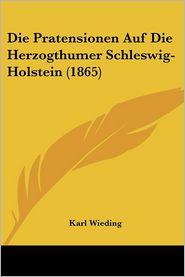 Die Pratensionen Auf Die Herzogthumer Schleswig-Holstein (1865) - Karl Wieding