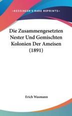 Die Zusammengesetzten Nester Und Gemischten Kolonien Der Ameisen (1891) - Erich Wasmann