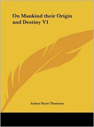 On Mankind Their Origin and Destiny V1 - Arthur Dyott Thomson