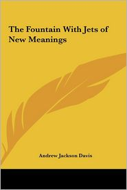 The Fountain With Jets Of New Meanings - Andrew Jackson Davis