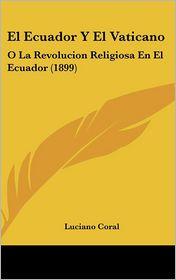 El Ecuador y El Vaticano: O La Revolucion Religiosa En El Ecuador (1899) - Luciano Coral