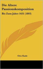 Die Altere Passionskomposition: Bis Zum Jahre 1631 (1893) - Otto Kade