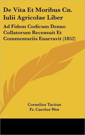 De Vita Et Moribus Cn. Iulii Agricolae Liber: Ad Fidem Codicum Denuo Collatorum Recensuit Et Commentariis Enarravit (1852) - Cornelius Tacitus, Fr. Carolus Wex