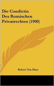 Die Condictio Des Romischen Privatrechtes (1900) - Robert Von Mayr