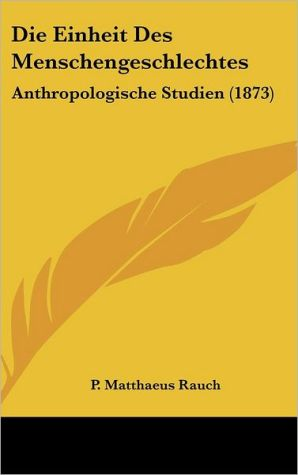 Die Einheit Des Menschengeschlechtes: Anthropologische Studien (1873) - P. Matthaeus Rauch