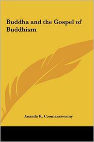 Buddha and the Gospel of Buddhism - Ananda K. Coomaraswamy