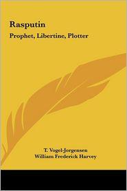 Rasputin: Prophet, Libertine, Plotter - T. Vogel-Jorgensen, William Frederick Harvey (Translator)