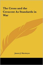 The Cross and the Crescent as Standards in War - James J. Macintyre
