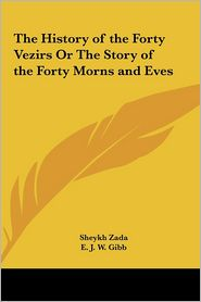The History of the Forty Vezirs or the Story of the Forty Morns and Eves - Sheykh Zada, E.J.W. Gibb (Translator)