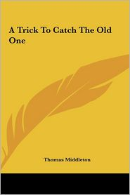 A Trick to Catch the Old One - Thomas Middleton