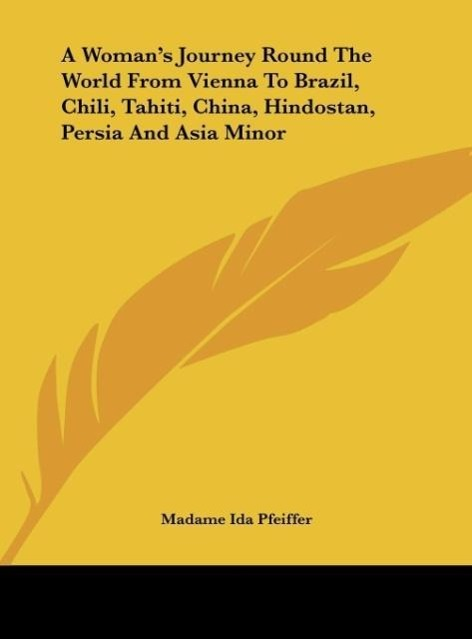 A Woman´s Journey Round The World From Vienna To Brazil, Chili, Tahiti, China, Hindostan, Persia And Asia Minor als Buch von Madame Ida Pfeiffer - Kessinger Publishing, LLC