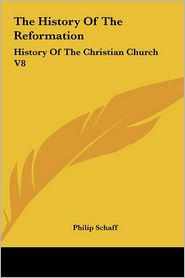The History Of The Reformation: History Of The Christian Church V8 - Philip Schaff