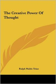 The Creative Power Of Thought - Ralph Waldo Trine