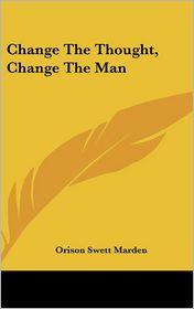 Change The Thought, Change The Man - Orison Swett Marden