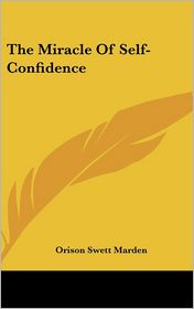 The Miracle Of Self-Confidence - Orison Swett Marden
