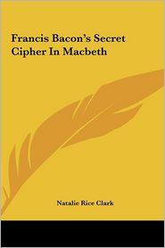 Francis Bacon's Secret Cipher in Macbeth Francis Bacon's Secret Cipher in Macbeth