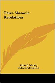 Three Masonic Revelations - Albert G. Mackey, William R. Singleton