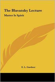 The Blavatsky Lecture: Matter Is Spirit - E.L. Gardner
