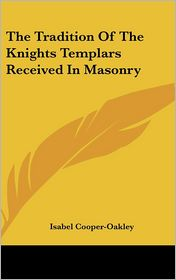 The Tradition Of The Knights Templars Received In Masonry - Isabel Cooper-Oakley