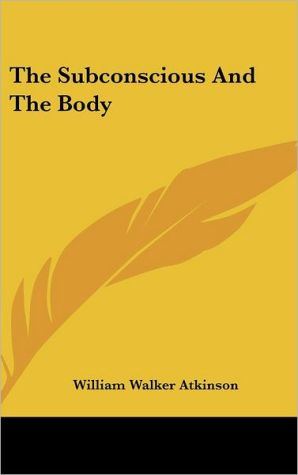 The Subconscious And The Body - William Walker Atkinson