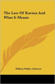 The Law Of Karma And What It Means - William Walker Atkinson