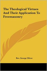 The Theological Virtues And Their Application To Freemasonry - Rev. George Oliver
