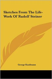 Sketches From The Life-Work Of Rudolf Steiner - George Kaufmann
