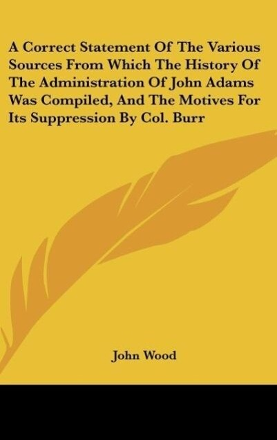 A Correct Statement Of The Various Sources From Which The History Of The Administration Of John Adams Was Compiled, And The Motives For Its Suppre... - Kessinger Publishing, LLC