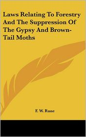 Laws Relating To Forestry And The Suppression Of The Gypsy And Brown-Tail Moths - F.W. Rane